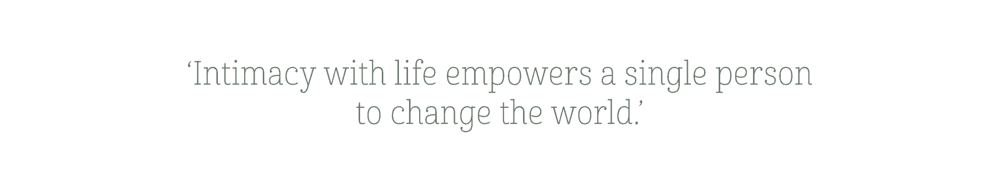 Intimacy with life empowers a single person to change the world